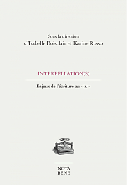 <em>Interpellation(s). Enjeux de l'&eacute;criture au &laquo;&nbsp;tu&nbsp;&raquo;</em>, sous la direction d'Isabelle Boisclair et Karine Rosso, <span>&Eacute;ditions Nota bene, </span> <span>Collection Grise, </span> <span>2018, </span><span>236 p.</span>