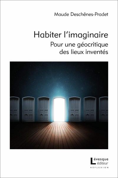 Maude Deschênes-Pradet, Habiter l'imaginaire. Pour une géocritique des lieux inventés, essai, collection «Réflexion», avril 2019, 264p.