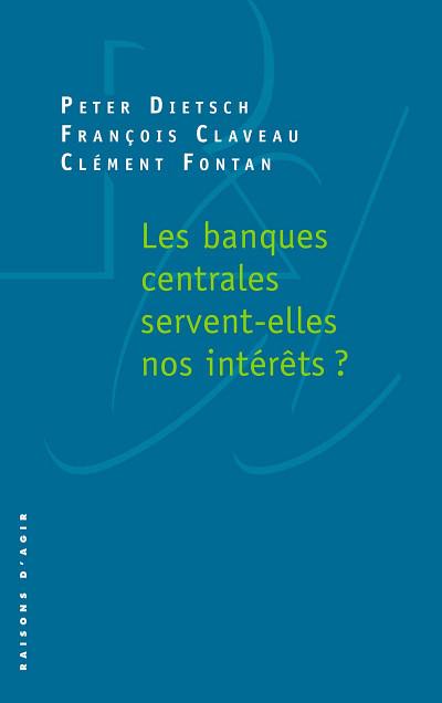 François Claveau,Peter Dietsch et Clément Fontan, Les banques centrales servent-elles nos intérêts?, Les Éditions Raisons d'agir, Paris, 2019, 136p.
