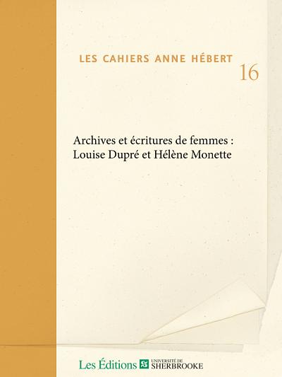 «Archives et écritures de femmes: Louise Dupré et Hélène Monette», sous la direction de Patricia Godbout et Nathalie Watteyne, Cahiers Anne Hébert, no 16, 2019, 168p.