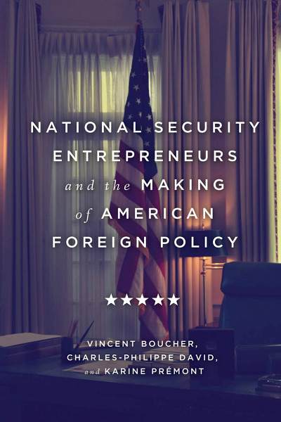 National Security Entrepreneurs and the Making of American Foreign Policy, Vincent Boucher, Charles-Philippe David et Karine Prémont, McGill-Queen's University Press, 2020, 480 p.