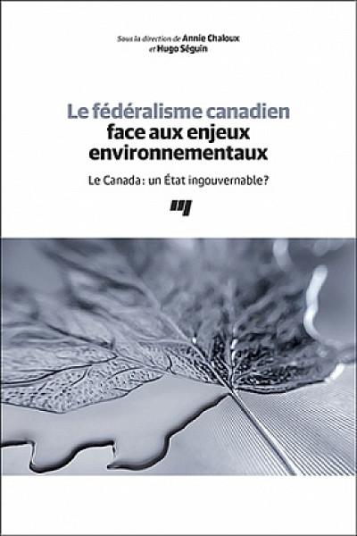 «Le fédéralisme canadien face aux enjeux environnementaux Le Canada: un État ingouvernable? », sous la direction d'Annie Chaloux et de Hugo Séguin, 2019, 312 p.