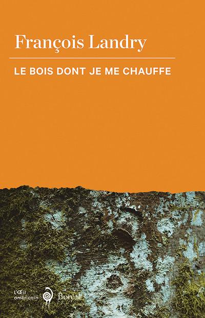 François Landry, Le Bois dont je me chauffe, Les Éditions du Boréal, Montréal, 2020, 192p.