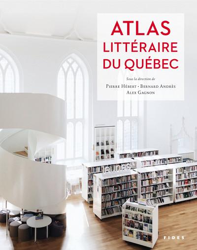 Atlas littéraire du Québec, sous la direction de Pierre Hébert, Bernard Andrès et Alex Gagnon, Fides, Anjou, 2020, 500p.