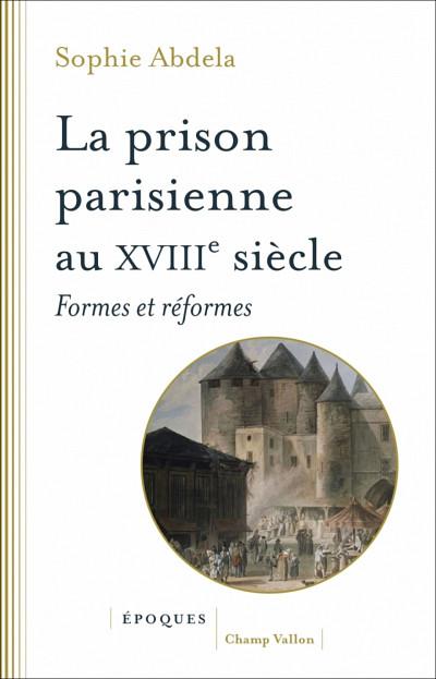 Sophie Abdela,La prison parisienne au XVIIIe siècle, Collection Époques, Les Éditions Champ Vallon, Ceyzérieu, 2019, 320 p.