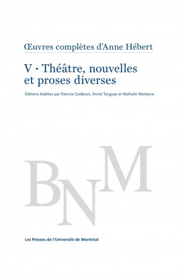 Tome V–Théâtre, nouvelles et proses diverses, Œuvres complètes d'Anne Hébert