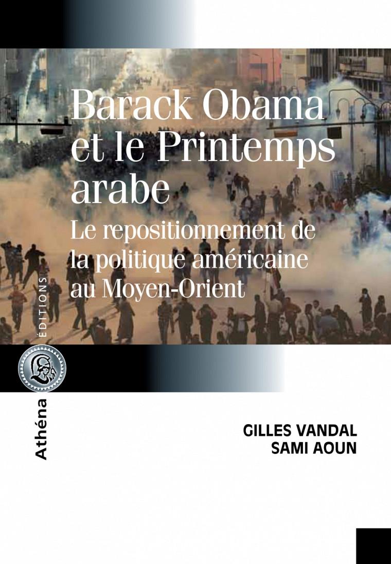 Barack Obama et le Printemps arabe - Le repositionnement de la politique américaine au Moyen-Orient, par Gilles Vandal et Sami Aoun, Athéna Éditions, 2013.