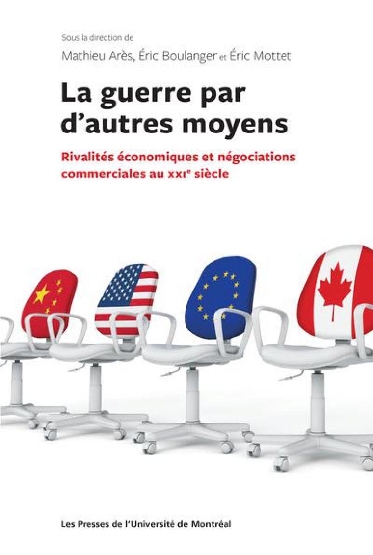 La guerre par d'autres moyens– Rivalités économiques et négociations commerciales au XXIesiècle, sous la direction de Mathieu Arès, Éric Boulanger et Éric Mottet, 2021, 312p.