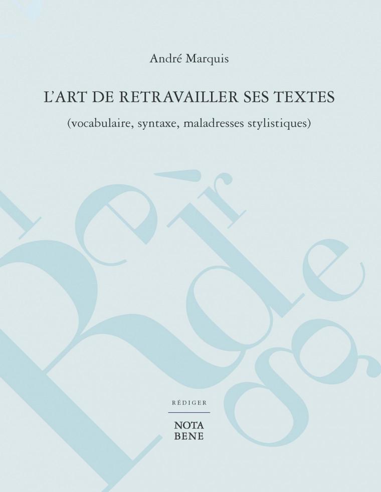 MARQUIS, André, L'art de retravailler ses textes (vocabulaire, syntaxe, maladresses stylistiques), Éditions Nota Bene, Rédiger, Montréal, 2016, 276 p.