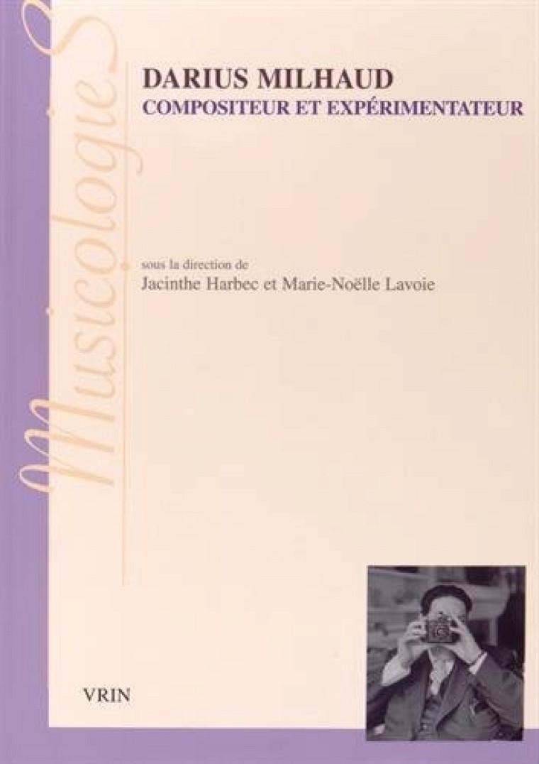 Darius Milhaud, compositeur et expérimentateur, Vrin - MusicologieS, 288 pages, octobre 2014
