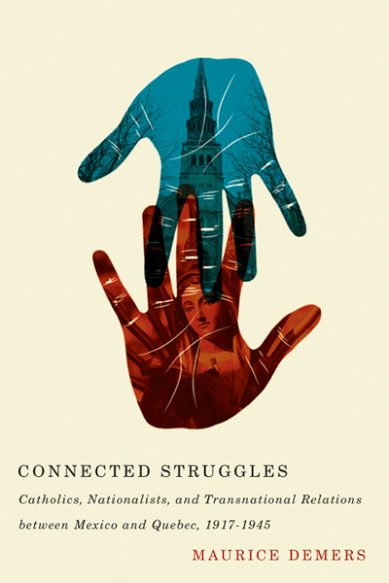 Maurice Demers, Connected Struggles‒Catholics, Nationalists, and Transnational Relations between Mexico and Quebec, 1917-1945, Montréal, McGill-Queen's University Press, 2014, 304p.