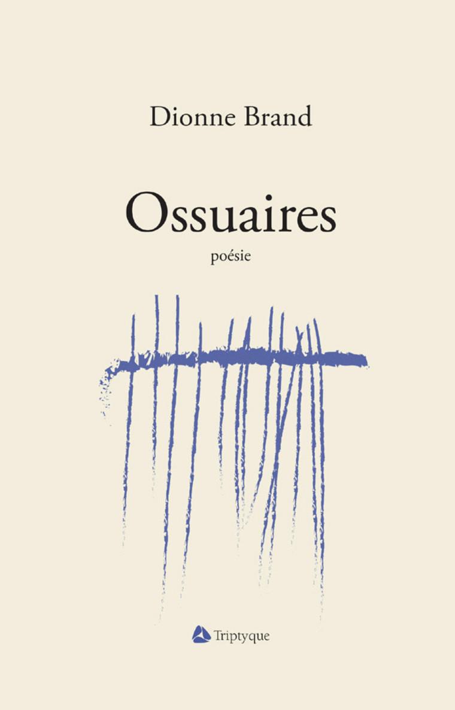 Dionne Brand (traduction de Nicole Côté), Ossuaires, Montréal, Éditions Triptyque, 2016, 148 p.