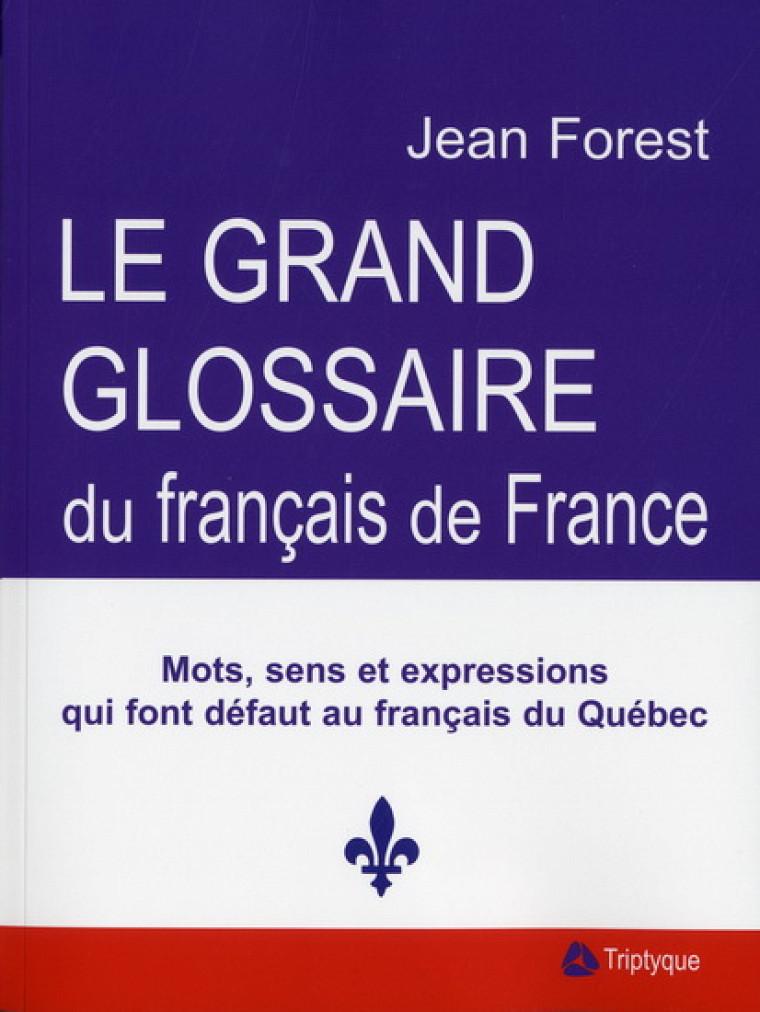 Jean Forest, Grand glossaire du français de France – Mots, sens et expressions qui font défaut au français du Québec, Montréal, Triptyque, 2010, 460p.