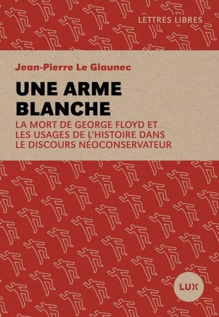 Jean-Pierre Le Glaunec, Une arme blanche. La mort de George Floyd et les usages de l'histoire dans le discours néoconservateur, Lux éditeur, Montréal, 2020, 144p.