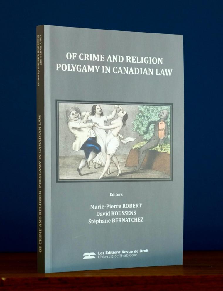 Marie-Pierre Robert, David Koussens et Stéphane Bernatchez (dir.), Of Crime and Religion: Polygamy in Canadian Law, Sherbrooke, Éditions RDUS, 2014, 189p.
