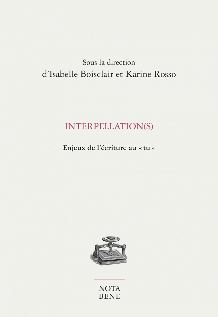 Interpellation(s). Enjeux de l'écriture au « tu », sous la direction d'Isabelle Boisclair et Karine Rosso, Éditions Nota bene,  Collection Grise,  2018, 236 p.