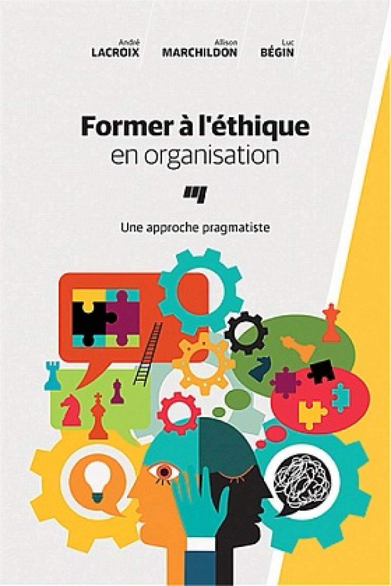 Lacroix, A., Marchildon, A. et Bégin L., Former à l'éthique en organisation. Une approche pragmatiste, Presses de l'Université du Québec, Montréal, 2017, 176 p.