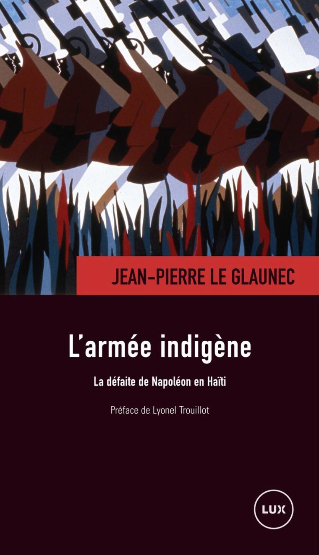 Jean-Pierre Le Glaunec, L'Armée indigène. La défaite de Napoléon en Haïti, Montréal, Lux Éditeur, 2014, 289 p.