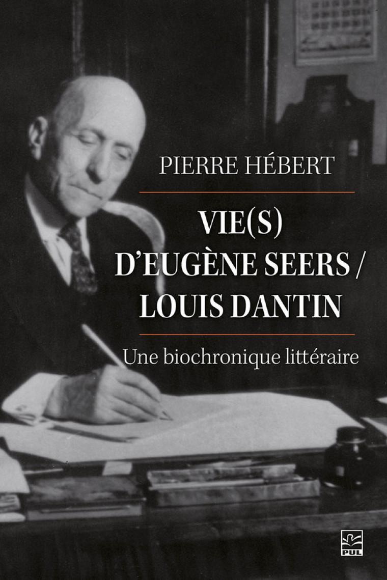 Pierre Hébert, Vie(s) d'Eugène Seers/ Louis Dantin: une biochronique littéraire, Presses de l'Université Laval, Québec, 2021, 560p.